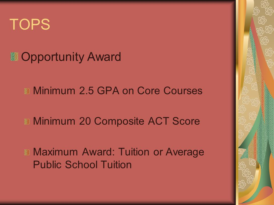 TOPS Opportunity Award Minimum 2.5 GPA on Core Courses Minimum 20 Composite ACT Score Maximum Award: Tuition or Average Public School Tuition