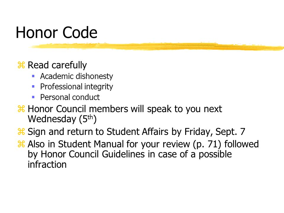 Honor Code zRead carefully  Academic dishonesty  Professional integrity  Personal conduct zHonor Council members will speak to you next Wednesday (5 th ) zSign and return to Student Affairs by Friday, Sept.