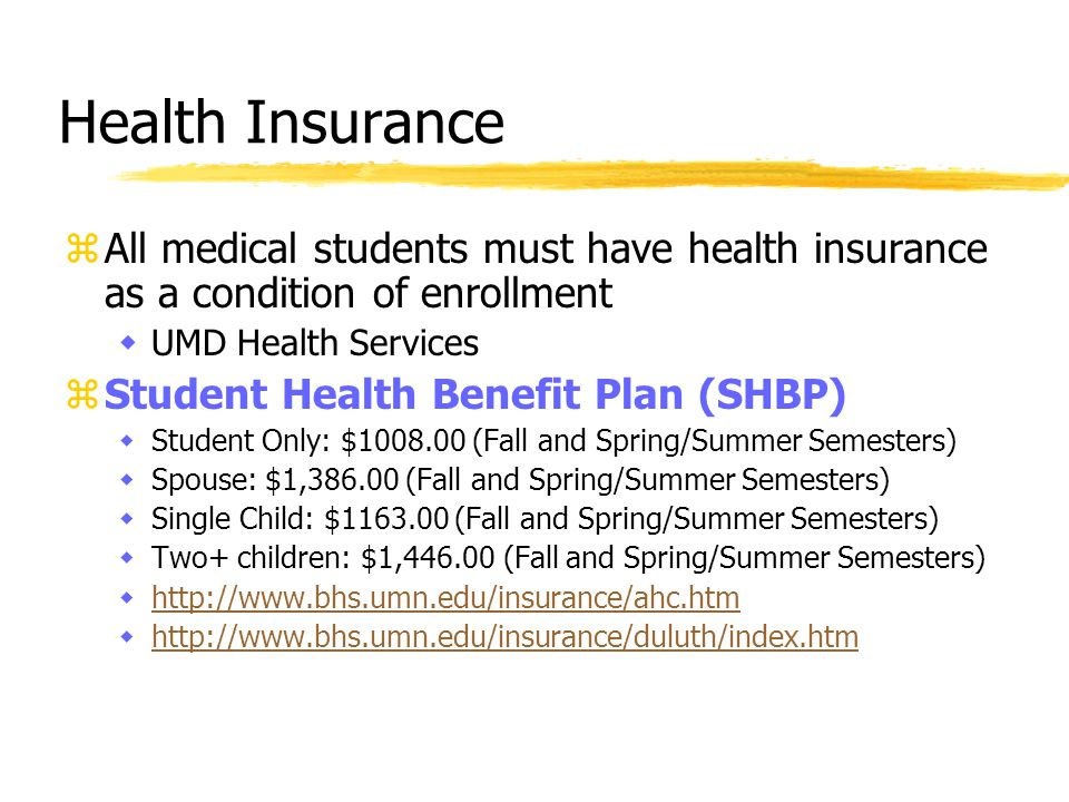 zAll medical students must have health insurance as a condition of enrollment wUMD Health Services zStudent Health Benefit Plan (SHBP) wStudent Only: $1008.00 (Fall and Spring/Summer Semesters) wSpouse: $1,386.00 (Fall and Spring/Summer Semesters) wSingle Child: $1163.00 (Fall and Spring/Summer Semesters) wTwo+ children: $1,446.00 (Fall and Spring/Summer Semesters) whttp://www.bhs.umn.edu/insurance/ahc.htmhttp://www.bhs.umn.edu/insurance/ahc.htm whttp://www.bhs.umn.edu/insurance/duluth/index.htmhttp://www.bhs.umn.edu/insurance/duluth/index.htm Health Insurance