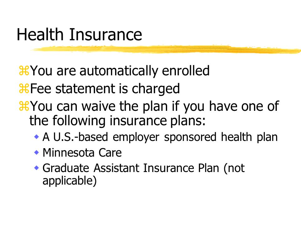 zYou are automatically enrolled zFee statement is charged zYou can waive the plan if you have one of the following insurance plans: wA U.S.-based employer sponsored health plan wMinnesota Care wGraduate Assistant Insurance Plan (not applicable)