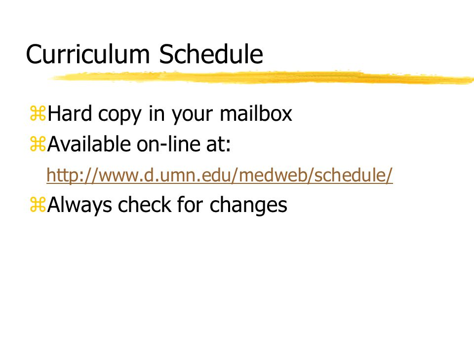 Curriculum Schedule zHard copy in your mailbox zAvailable on-line at: http://www.d.umn.edu/medweb/schedule/ zAlways check for changes