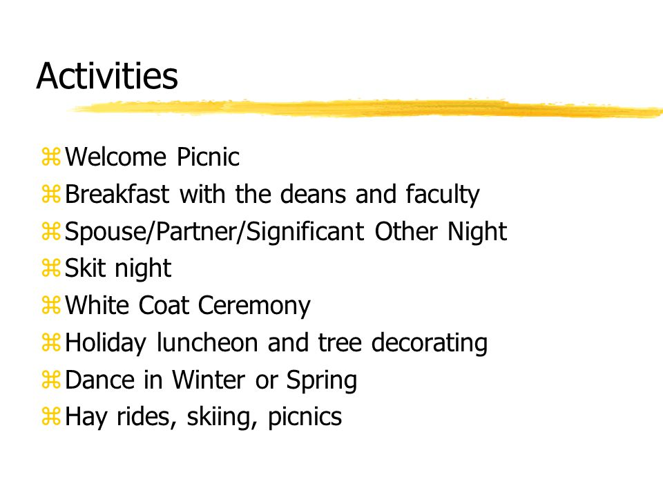 Activities zWelcome Picnic zBreakfast with the deans and faculty zSpouse/Partner/Significant Other Night zSkit night zWhite Coat Ceremony zHoliday luncheon and tree decorating zDance in Winter or Spring zHay rides, skiing, picnics