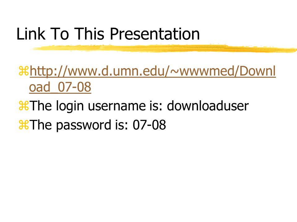 Link To This Presentation zhttp://www.d.umn.edu/~wwwmed/Downl oad_07-08http://www.d.umn.edu/~wwwmed/Downl oad_07-08 zThe login username is: downloaduser zThe password is: 07-08