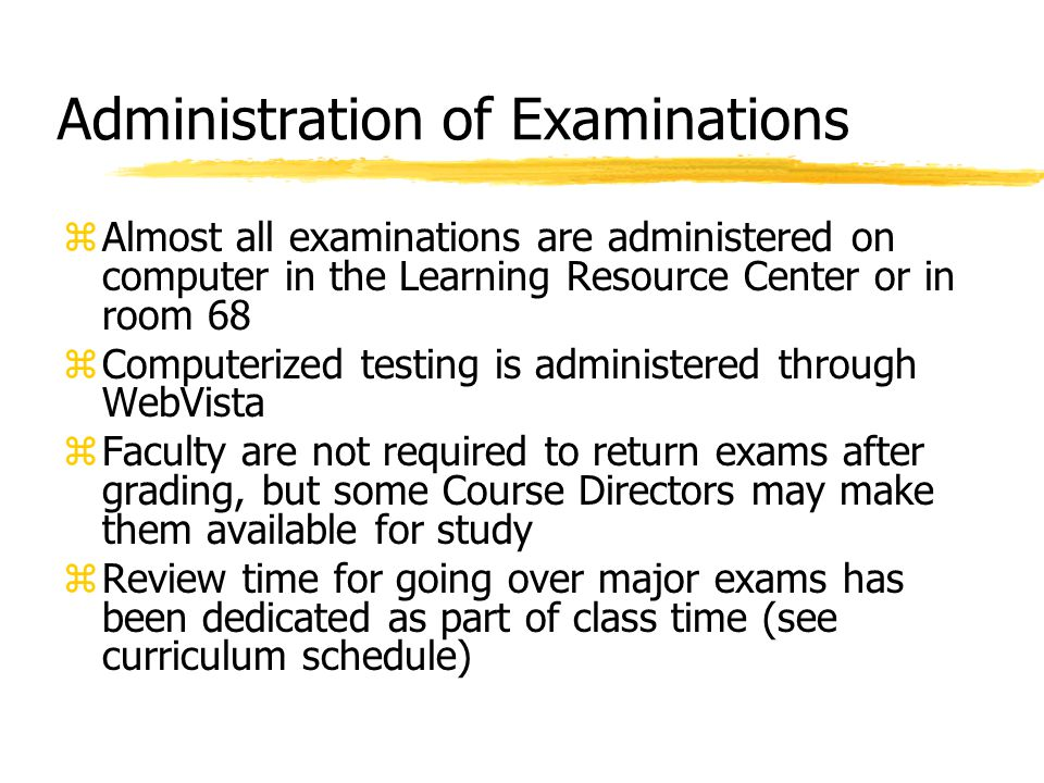 Administration of Examinations zAlmost all examinations are administered on computer in the Learning Resource Center or in room 68 zComputerized testing is administered through WebVista zFaculty are not required to return exams after grading, but some Course Directors may make them available for study zReview time for going over major exams has been dedicated as part of class time (see curriculum schedule)