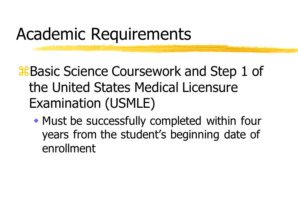 Academic Requirements zBasic Science Coursework and Step 1 of the United States Medical Licensure Examination (USMLE) wMust be successfully completed within four years from the student's beginning date of enrollment