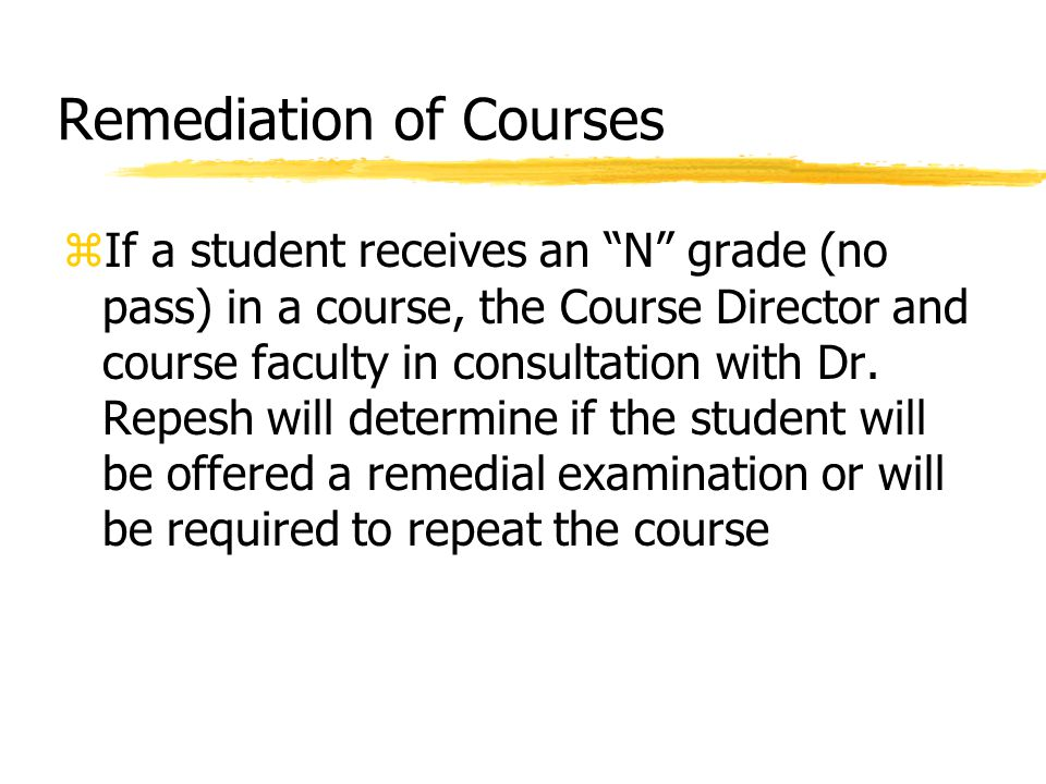 Remediation of Courses zIf a student receives an N grade (no pass) in a course, the Course Director and course faculty in consultation with Dr.
