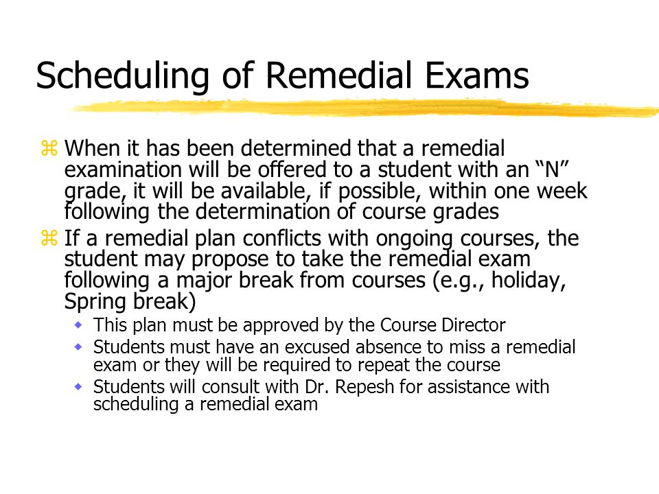 Scheduling of Remedial Exams zWhen it has been determined that a remedial examination will be offered to a student with an N grade, it will be available, if possible, within one week following the determination of course grades zIf a remedial plan conflicts with ongoing courses, the student may propose to take the remedial exam following a major break from courses (e.g., holiday, Spring break) wThis plan must be approved by the Course Director wStudents must have an excused absence to miss a remedial exam or they will be required to repeat the course wStudents will consult with Dr.