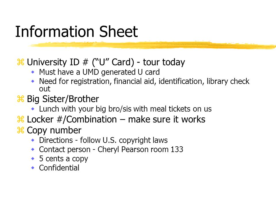 Information Sheet zUniversity ID # ( U Card) - tour today wMust have a UMD generated U card wNeed for registration, financial aid, identification, library check out zBig Sister/Brother wLunch with your big bro/sis with meal tickets on us zLocker #/Combination – make sure it works zCopy number wDirections - follow U.S.