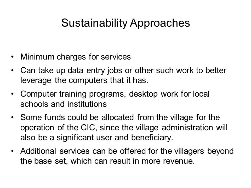 Sustainability Approaches Minimum charges for services Can take up data entry jobs or other such work to better leverage the computers that it has.