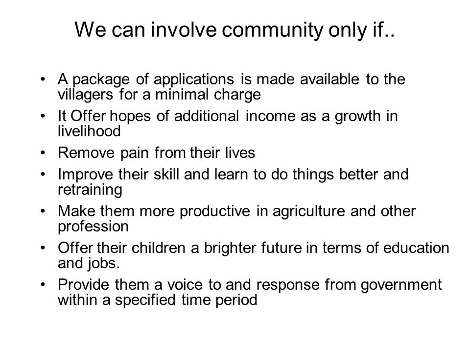 We can involve community only if.. A package of applications is made available to the villagers for a minimal charge It Offer hopes of additional inco