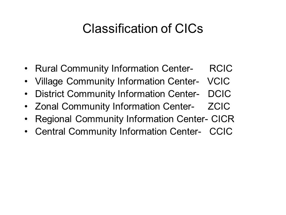 Classification of CICs Rural Community Information Center- RCIC Village Community Information Center- VCIC District Community Information Center- DCIC Zonal Community Information Center- ZCIC Regional Community Information Center- CICR Central Community Information Center- CCIC
