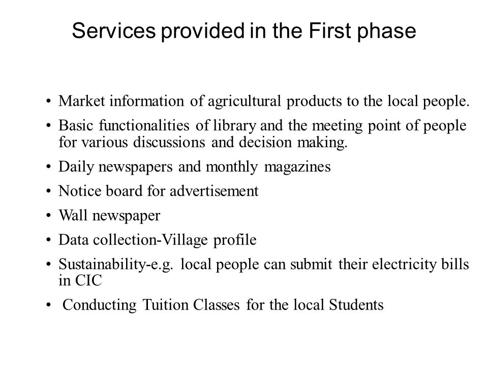 Services provided in the First phase Market information of agricultural products to the local people. Basic functionalities of library and the meeting