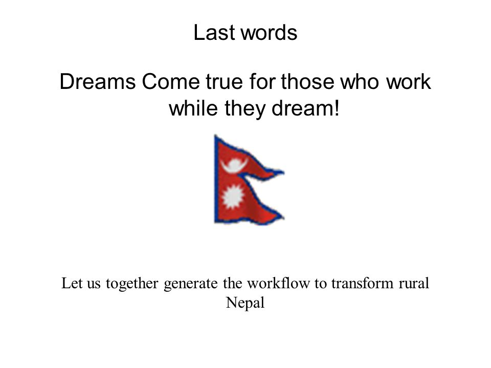 Last words Dreams Come true for those who work while they dream! Let us together generate the workflow to transform rural Nepal