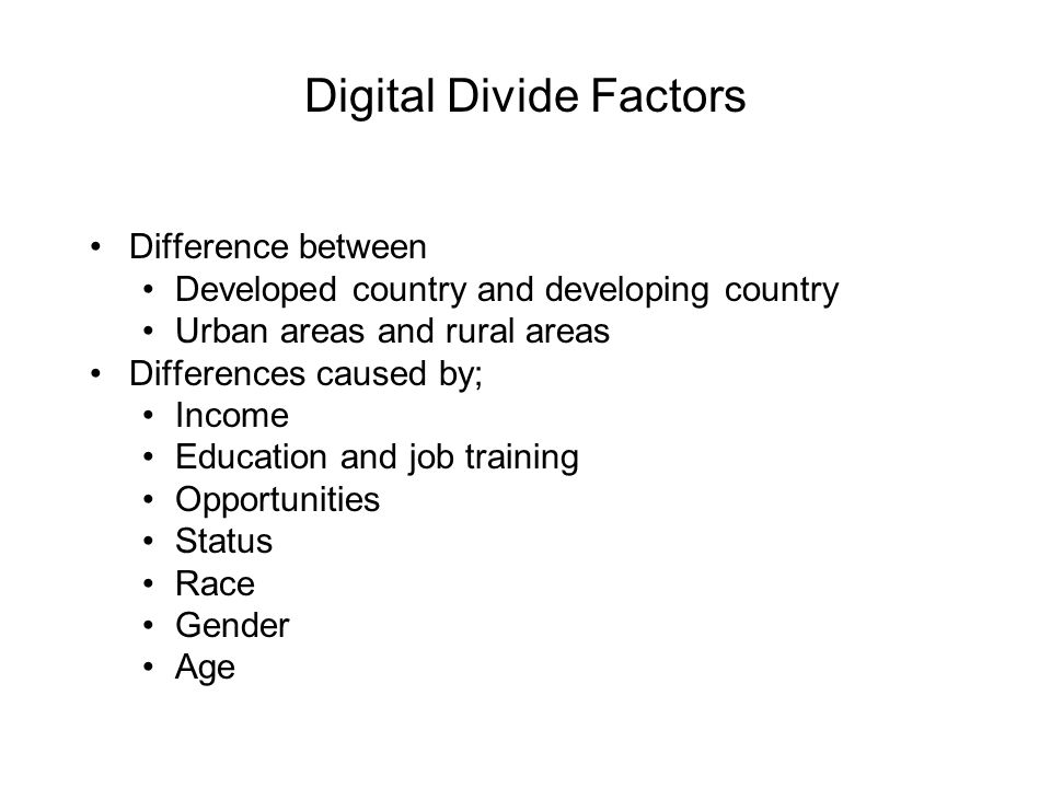 Digital Divide Factors Difference between Developed country and developing country Urban areas and rural areas Differences caused by; Income Education