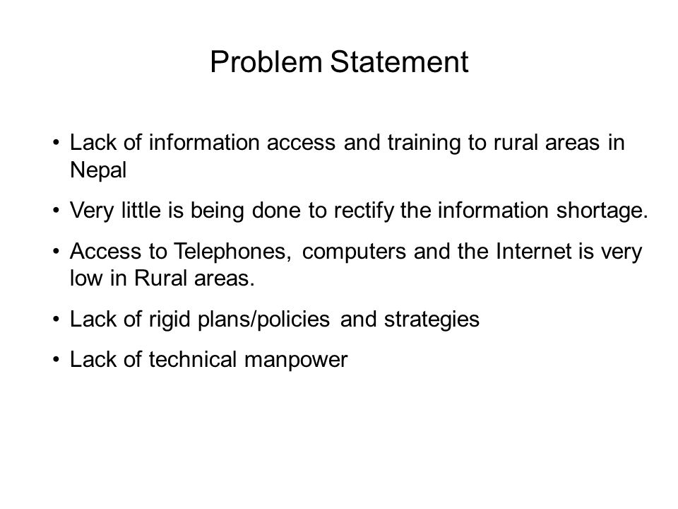 Problem Statement Lack of information access and training to rural areas in Nepal Very little is being done to rectify the information shortage. Acces