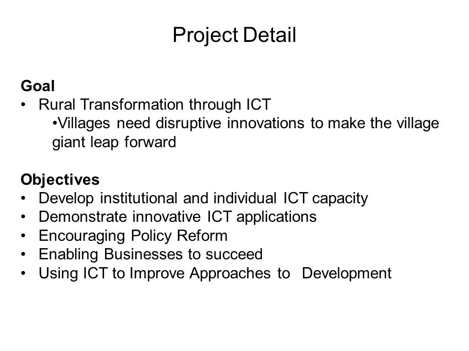 Project Detail Goal Rural Transformation through ICT Villages need disruptive innovations to make the village giant leap forward Objectives Develop institutional and individual ICT capacity Demonstrate innovative ICT applications Encouraging Policy Reform Enabling Businesses to succeed Using ICT to Improve Approaches to Development