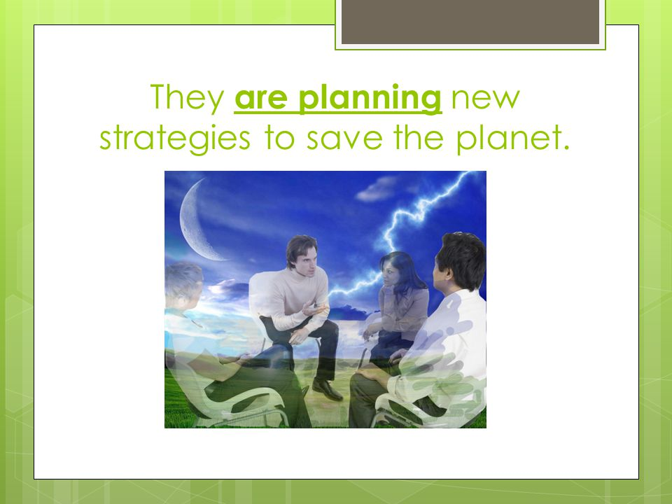 They are planning new strategies to save the planet.