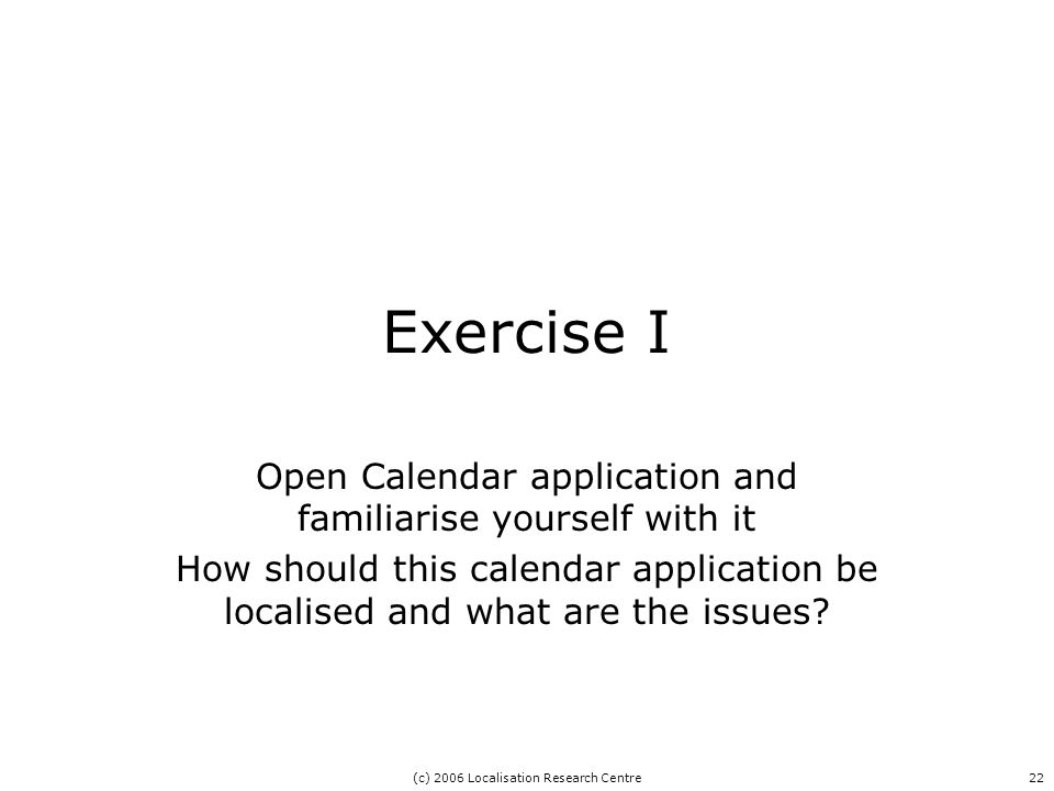 (c) 2006 Localisation Research Centre22 Exercise I Open Calendar application and familiarise yourself with it How should this calendar application be localised and what are the issues