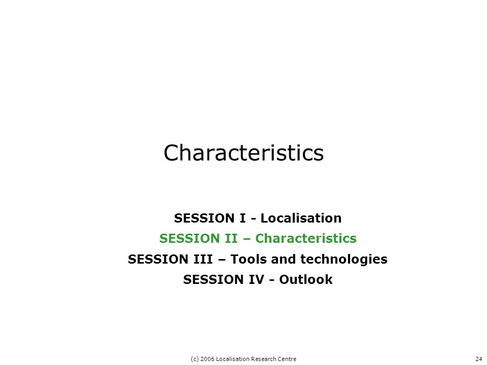 (c) 2006 Localisation Research Centre24 Characteristics SESSION I - Localisation SESSION II – Characteristics SESSION III – Tools and technologies SESSION IV - Outlook