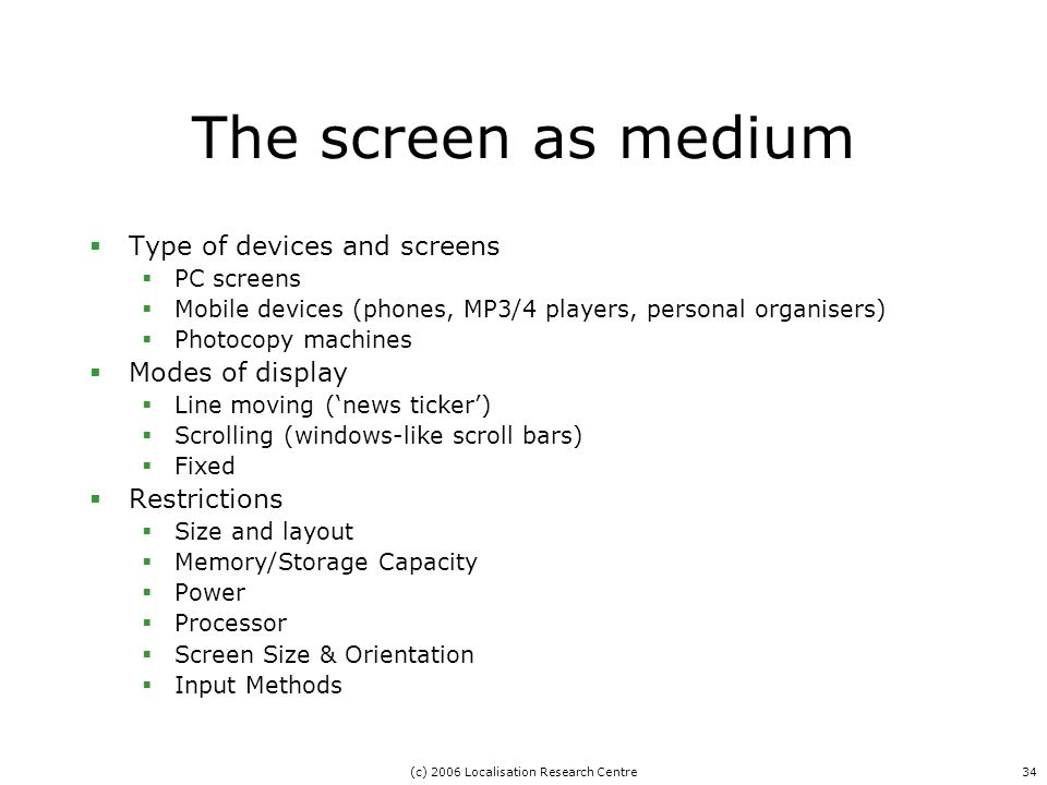 (c) 2006 Localisation Research Centre34 The screen as medium  Type of devices and screens  PC screens  Mobile devices (phones, MP3/4 players, personal organisers)  Photocopy machines  Modes of display  Line moving ('news ticker')  Scrolling (windows-like scroll bars)  Fixed  Restrictions  Size and layout  Memory/Storage Capacity  Power  Processor  Screen Size & Orientation  Input Methods