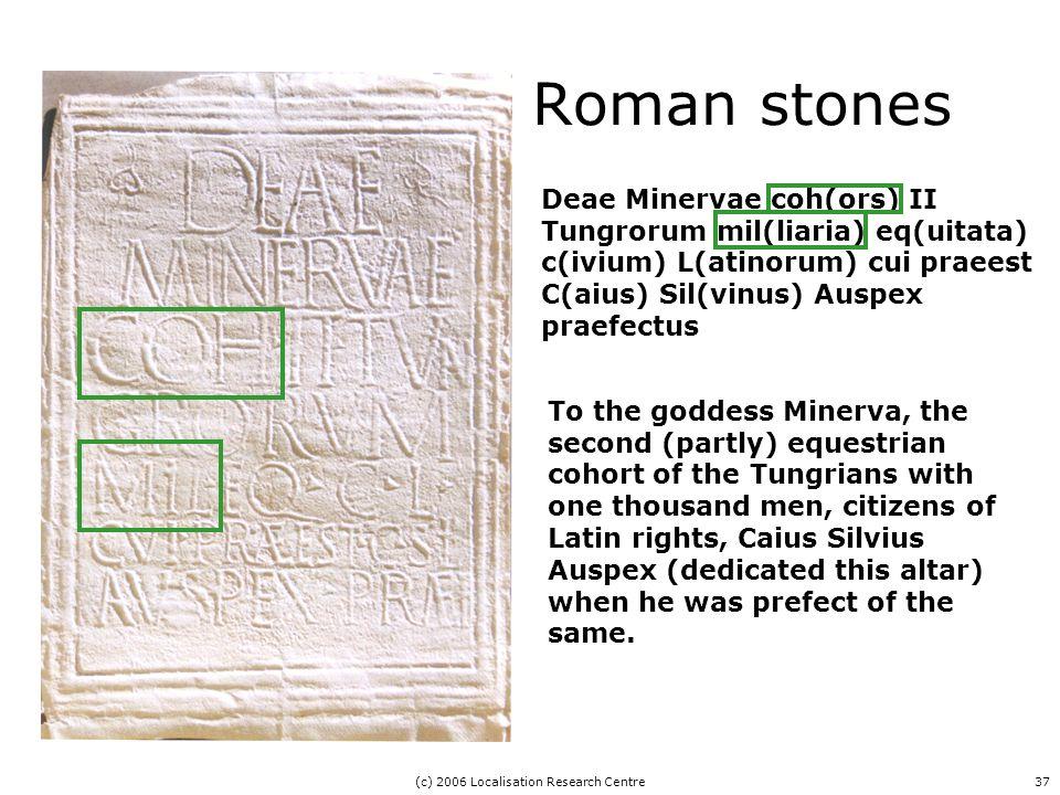 (c) 2006 Localisation Research Centre37 Deae Minervae coh(ors) II Tungrorum mil(liaria) eq(uitata) c(ivium) L(atinorum) cui praeest C(aius) Sil(vinus) Auspex praefectus To the goddess Minerva, the second (partly) equestrian cohort of the Tungrians with one thousand men, citizens of Latin rights, Caius Silvius Auspex (dedicated this altar) when he was prefect of the same.