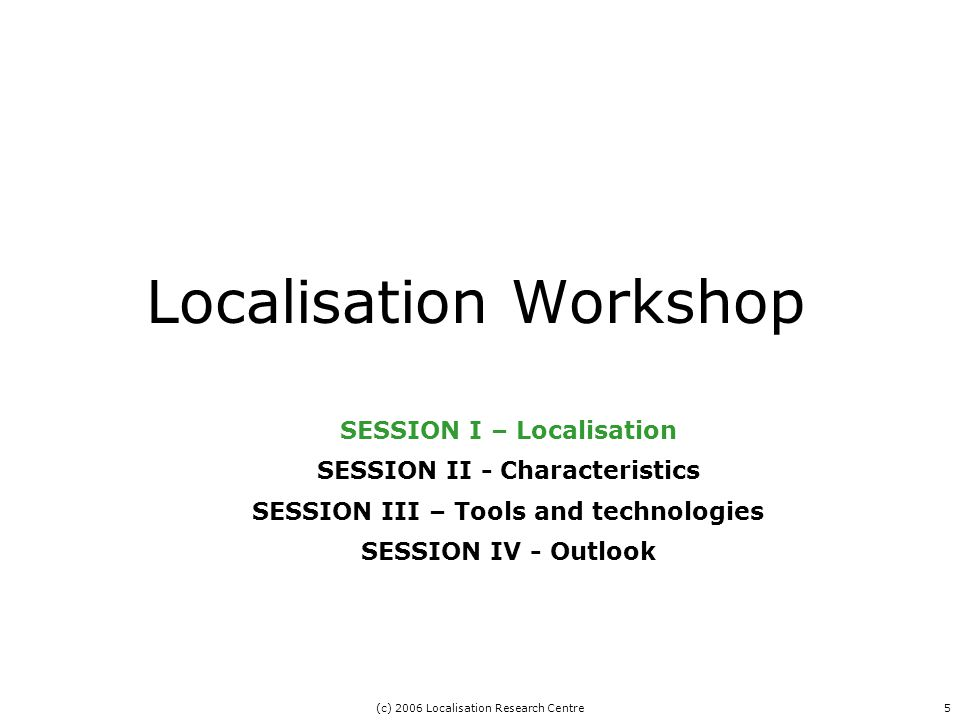 (c) 2006 Localisation Research Centre5 Localisation Workshop SESSION I – Localisation SESSION II - Characteristics SESSION III – Tools and technologies SESSION IV - Outlook