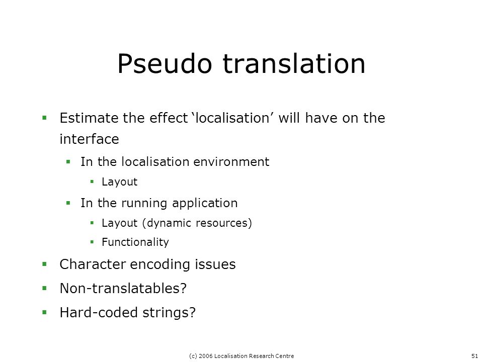 (c) 2006 Localisation Research Centre51 Pseudo translation  Estimate the effect 'localisation' will have on the interface  In the localisation environment  Layout  In the running application  Layout (dynamic resources)  Functionality  Character encoding issues  Non-translatables.