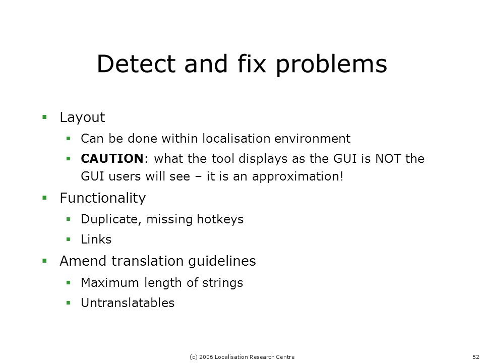 (c) 2006 Localisation Research Centre52 Detect and fix problems  Layout  Can be done within localisation environment  CAUTION: what the tool displays as the GUI is NOT the GUI users will see – it is an approximation.