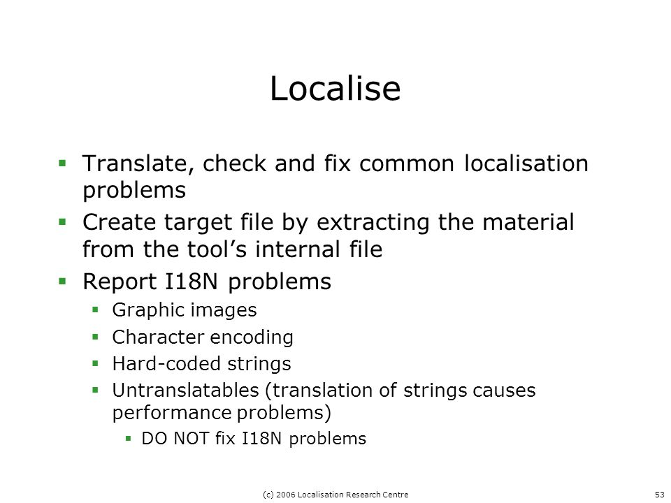 (c) 2006 Localisation Research Centre53 Localise  Translate, check and fix common localisation problems  Create target file by extracting the material from the tool's internal file  Report I18N problems  Graphic images  Character encoding  Hard-coded strings  Untranslatables (translation of strings causes performance problems)  DO NOT fix I18N problems
