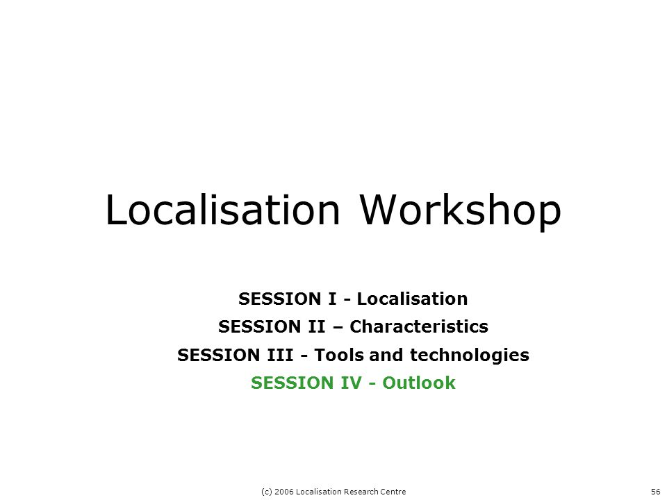 (c) 2006 Localisation Research Centre56 Localisation Workshop SESSION I - Localisation SESSION II – Characteristics SESSION III - Tools and technologies SESSION IV - Outlook