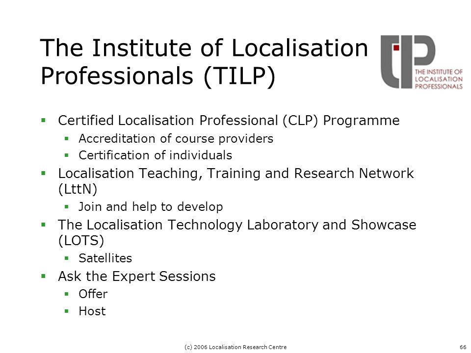 (c) 2006 Localisation Research Centre66 The Institute of Localisation Professionals (TILP)  Certified Localisation Professional (CLP) Programme  Accreditation of course providers  Certification of individuals  Localisation Teaching, Training and Research Network (LttN)  Join and help to develop  The Localisation Technology Laboratory and Showcase (LOTS)  Satellites  Ask the Expert Sessions  Offer  Host