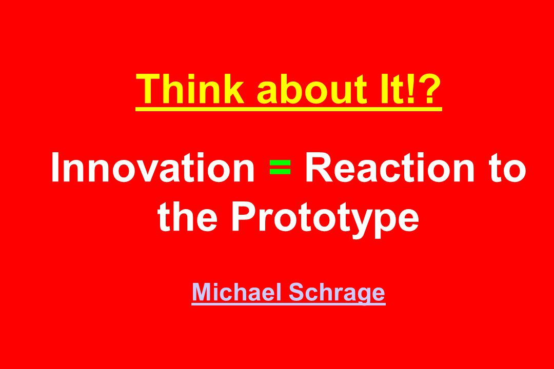 Think about It! Innovation = Reaction to the Prototype Michael Schrage Michael Schrage