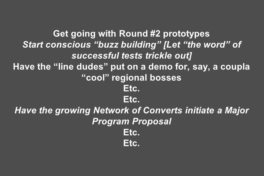 Get going with Round #2 prototypes Start conscious buzz building [Let the word of successful tests trickle out] Have the line dudes put on a demo for, say, a coupla cool regional bosses Etc.
