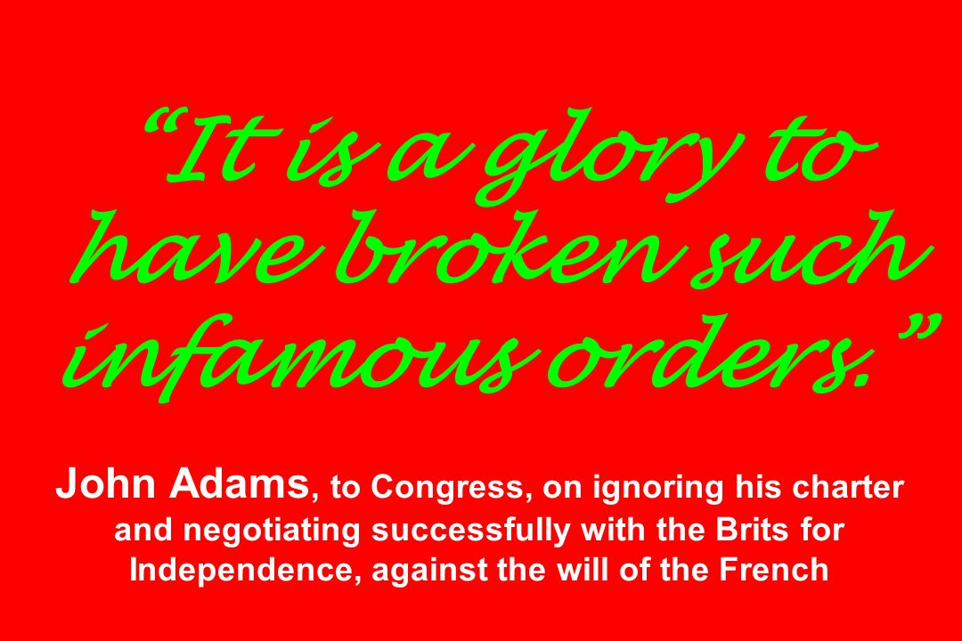 It is a glory to have broken such infamous orders. John Adams, to Congress, on ignoring his charter and negotiating successfully with the Brits for Independence, against the will of the French