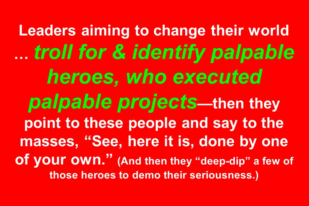 Leaders aiming to change their world … troll for & identify palpable heroes, who executed palpable projects —then they point to these people and say to the masses, See, here it is, done by one of your own. (And then they deep-dip a few of those heroes to demo their seriousness.)