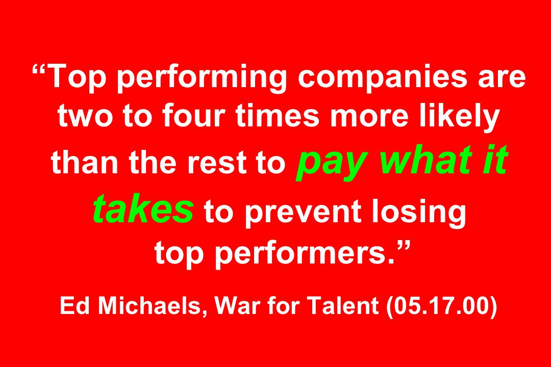 Top performing companies are two to four times more likely than the rest to pay what it takes to prevent losing top performers. Ed Michaels, War for Talent (05.17.00)