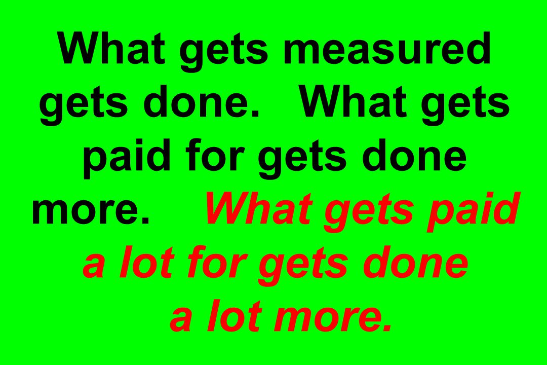 What gets measured gets done. What gets paid for gets done more.