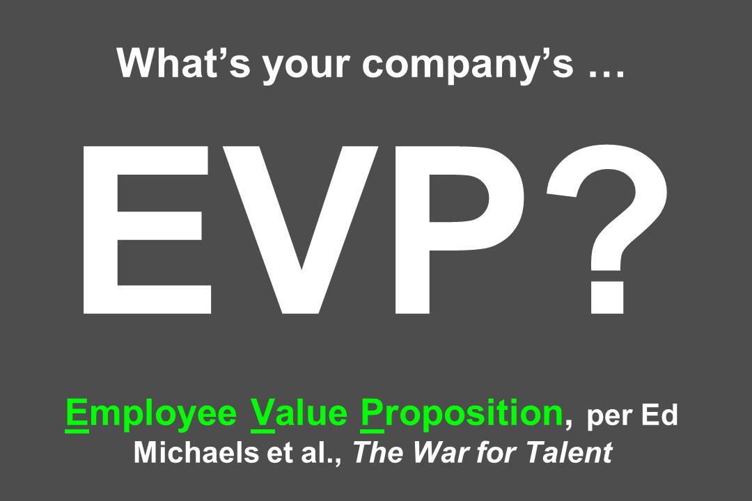 What's your company's … EVP Employee Value Proposition, per Ed Michaels et al., The War for Talent