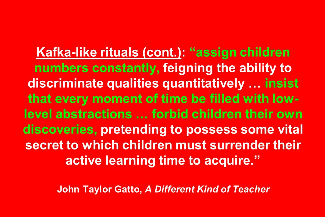 Kafka-like rituals (cont.): assign children numbers constantly, feigning the ability to discriminate qualities quantitatively … insist that every moment of time be filled with low- level abstractions … forbid children their own discoveries, pretending to possess some vital secret to which children must surrender their active learning time to acquire. John Taylor Gatto, A Different Kind of Teacher