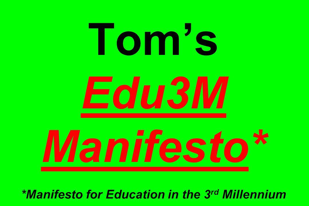 Tom's Edu3M Manifesto* *Manifesto for Education in the 3 rd Millennium