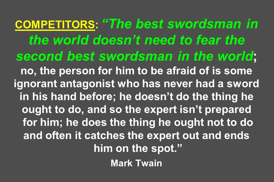 COMPETITORS: The best swordsman in the world doesn't need to fear the second best swordsman in the world; no, the person for him to be afraid of is some ignorant antagonist who has never had a sword in his hand before; he doesn't do the thing he ought to do, and so the expert isn't prepared for him; he does the thing he ought not to do and often it catches the expert out and ends him on the spot. Mark Twain