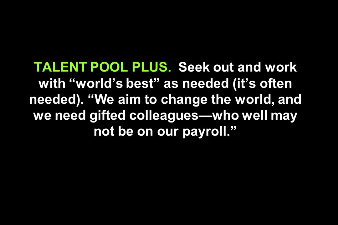 TALENT POOL PLUS. Seek out and work with world's best as needed (it's often needed).