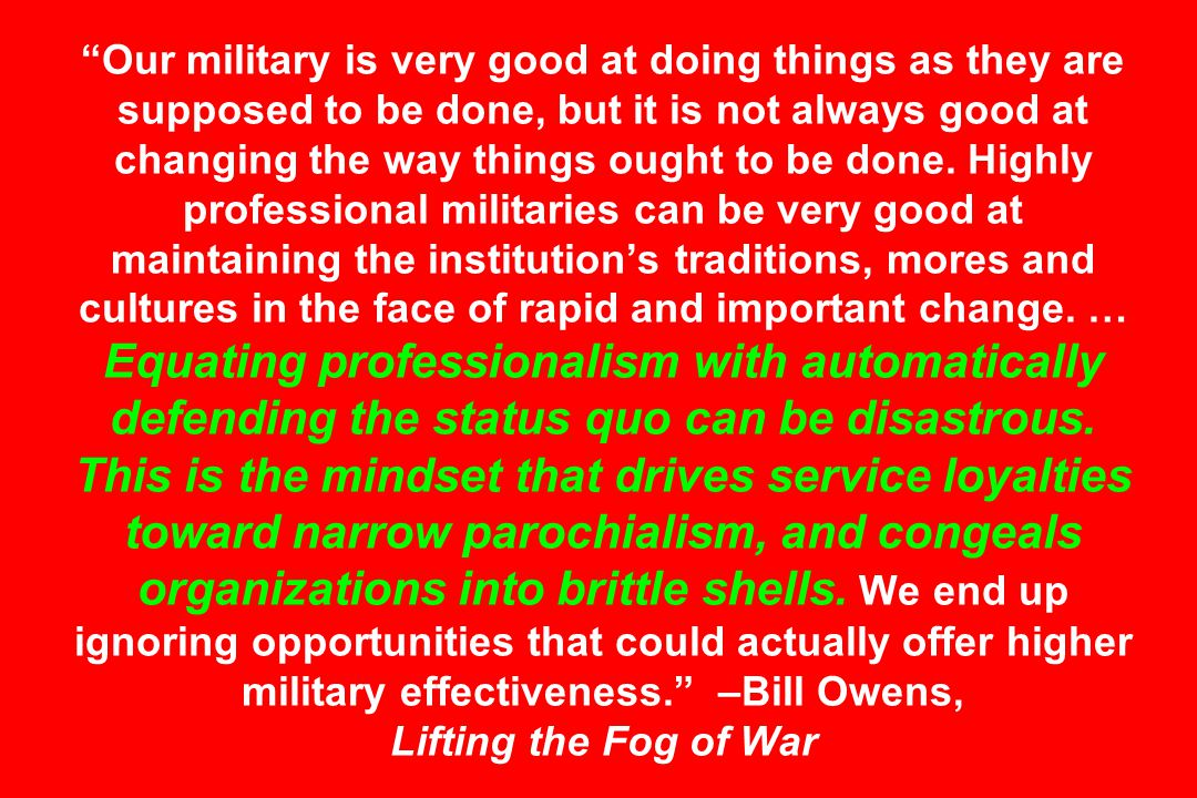 Our military is very good at doing things as they are supposed to be done, but it is not always good at changing the way things ought to be done.