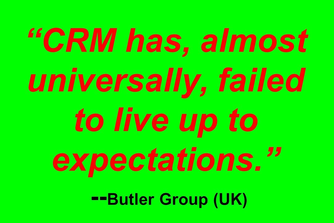 CRM has, almost universally, failed to live up to expectations. -- Butler Group (UK)