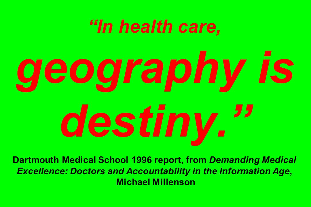 In health care, geography is destiny. Dartmouth Medical School 1996 report, from Demanding Medical Excellence: Doctors and Accountability in the Information Age, Michael Millenson