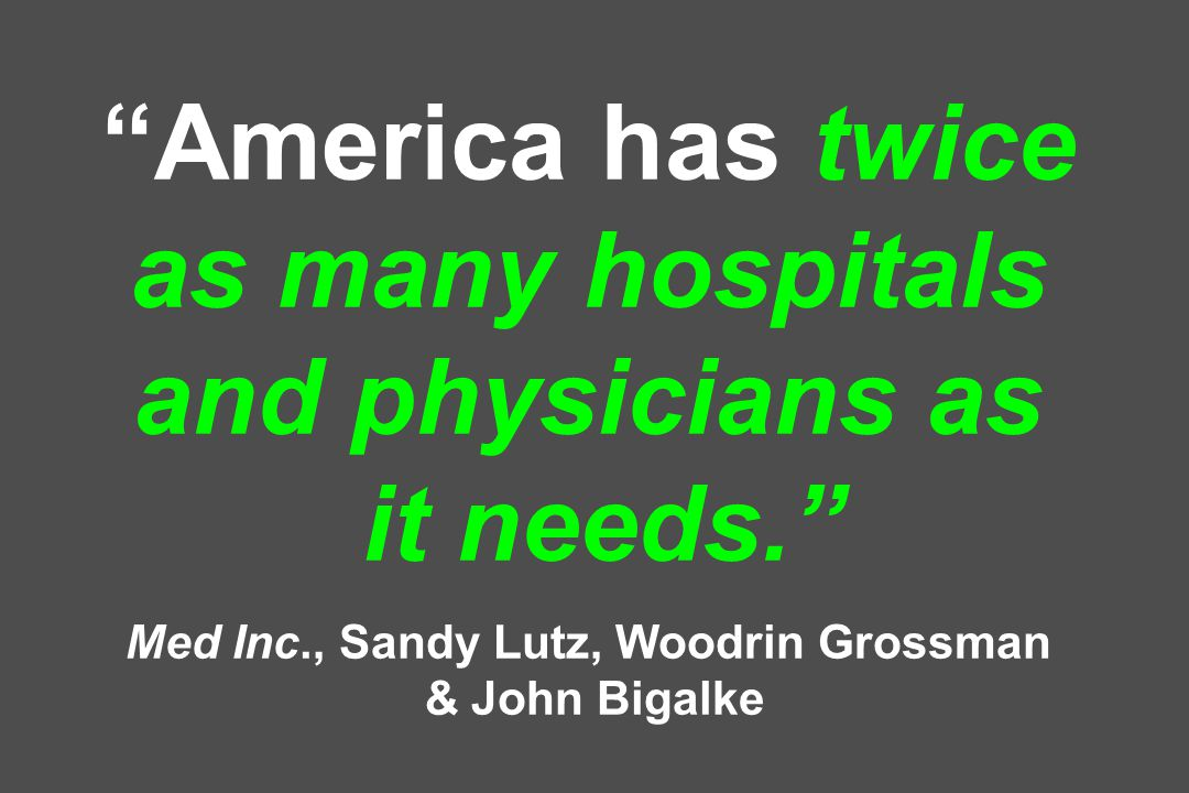 America has twice as many hospitals and physicians as it needs. Med Inc., Sandy Lutz, Woodrin Grossman & John Bigalke