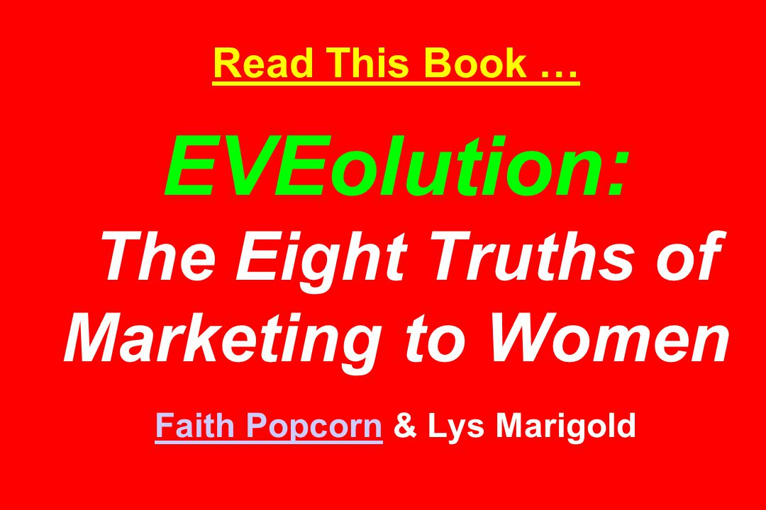 Read This Book … EVEolution: The Eight Truths of Marketing to Women Faith Popcorn & Lys Marigold Faith Popcorn