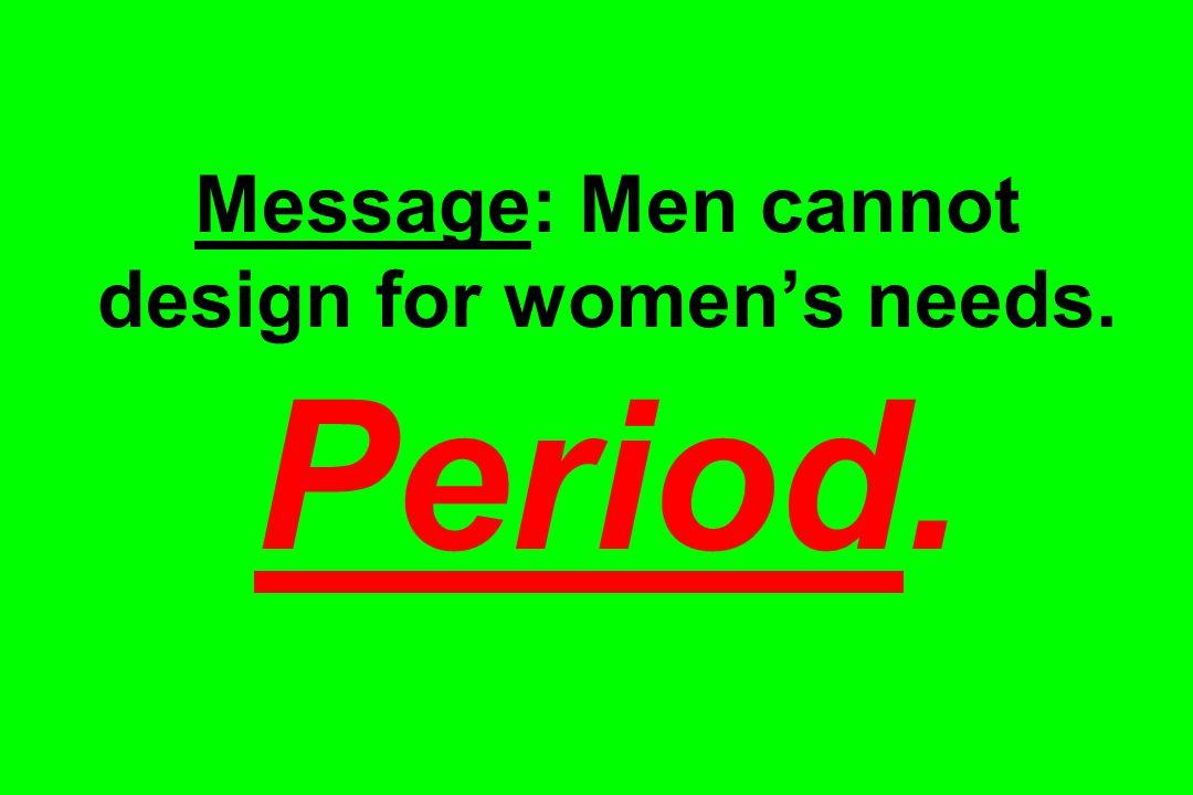Message: Men cannot design for women's needs. Period.