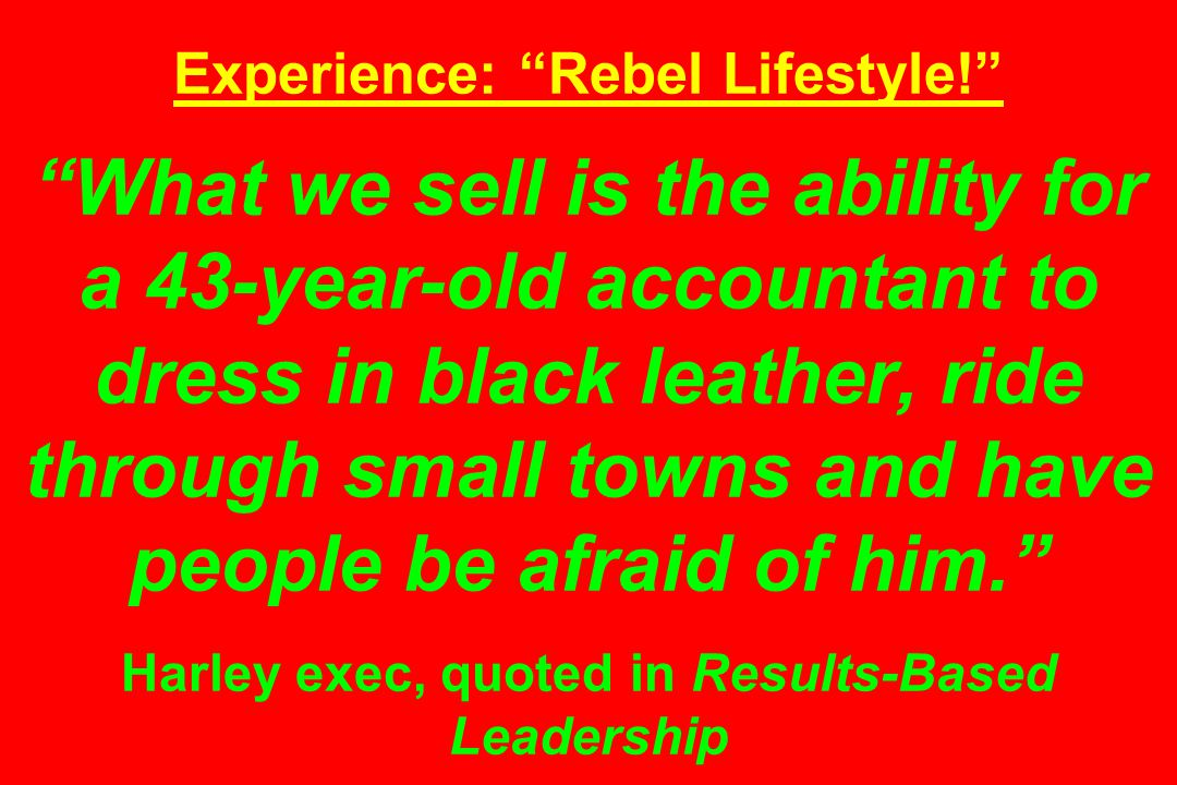 Experience: Rebel Lifestyle! What we sell is the ability for a 43-year-old accountant to dress in black leather, ride through small towns and have people be afraid of him. Harley exec, quoted in Results-Based Leadership