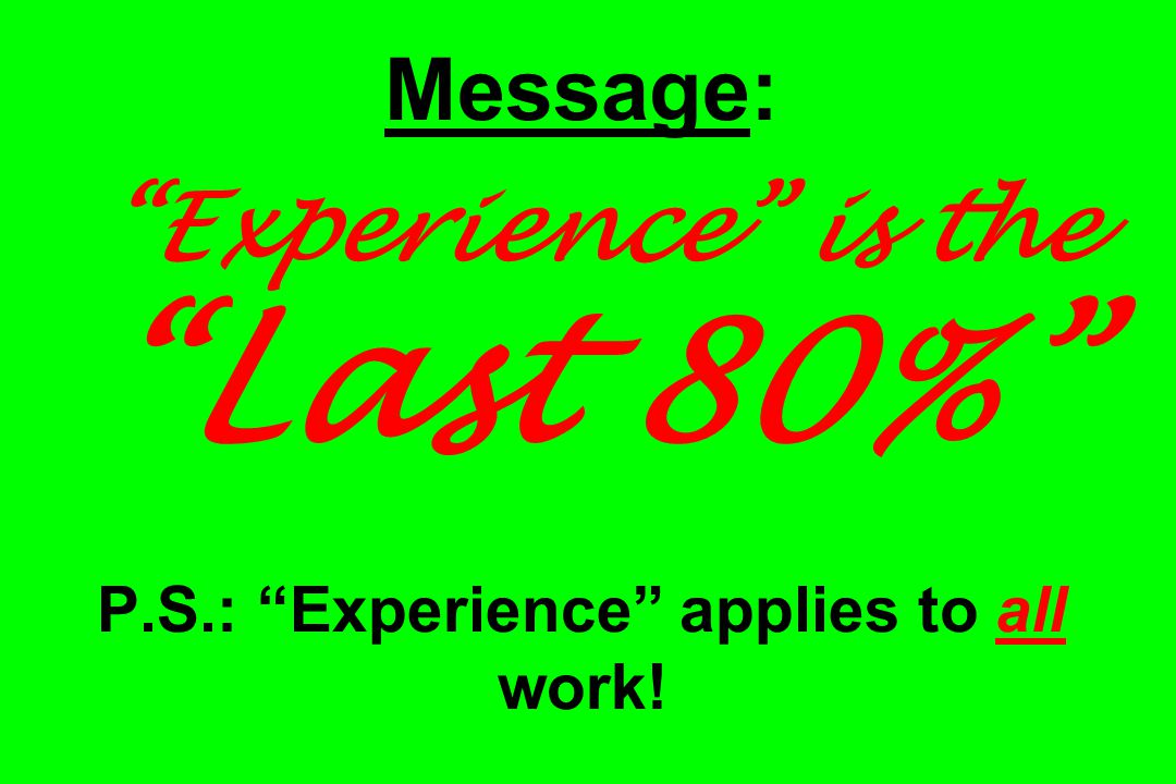 Message: Experience is the Last 80% P.S.: Experience applies to all work!